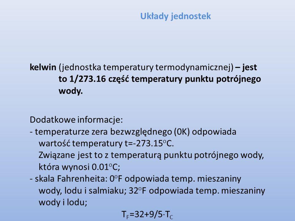 Układy jednostek kelwin (jednostka temperatury termodynamicznej) – jest to 1/273.16 część temperatury punktu potrójnego wody. Dodatkowe informacje: -