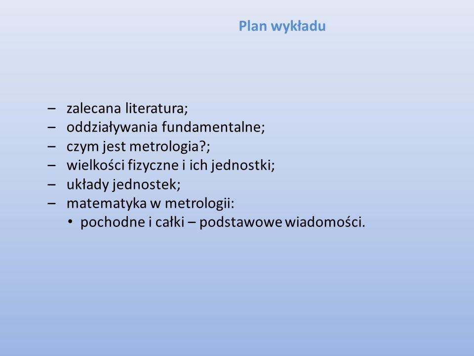 Plan wykładu –zalecana literatura; –oddziaływania fundamentalne; –czym jest metrologia?; –wielkości fizyczne i ich jednostki; –układy jednostek; –mate