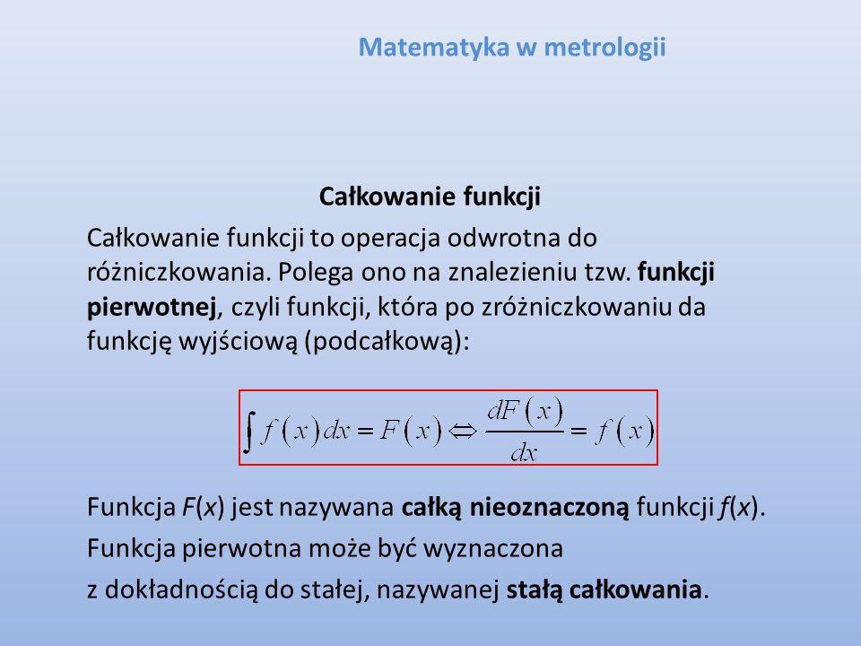 Matematyka w metrologii Całkowanie funkcji Całkowanie funkcji to operacja odwrotna do różniczkowania. Polega ono na znalezieniu tzw. funkcji pierwotne