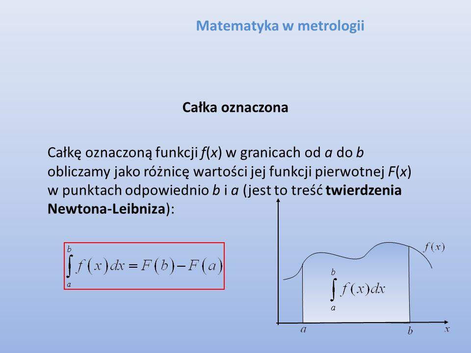 Matematyka w metrologii Całka oznaczona Całkę oznaczoną funkcji f(x) w granicach od a do b obliczamy jako różnicę wartości jej funkcji pierwotnej F(x)