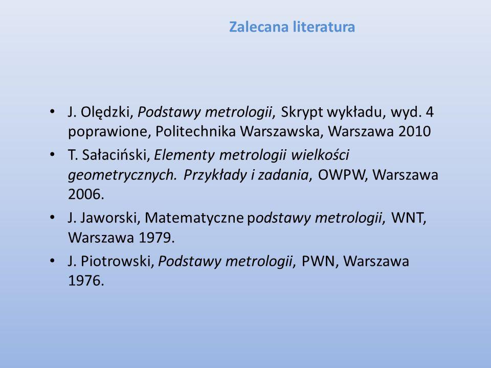 Zalecana literatura J. Olędzki, Podstawy metrologii, Skrypt wykładu, wyd. 4 poprawione, Politechnika Warszawska, Warszawa 2010 T. Sałaciński, Elementy