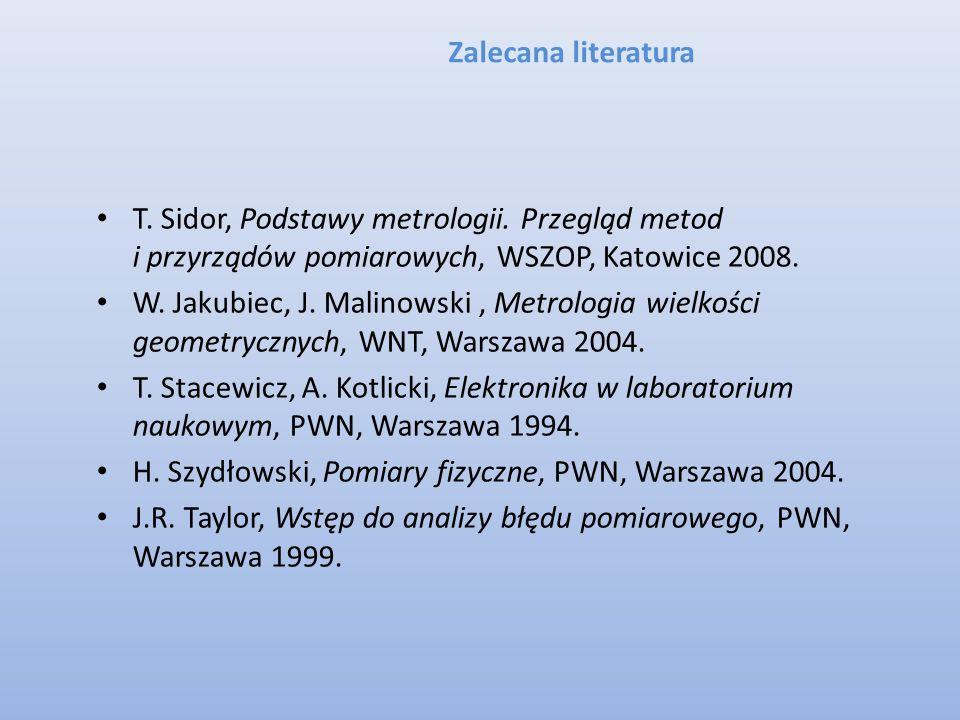 Zalecana literatura T. Sidor, Podstawy metrologii. Przegląd metod i przyrządów pomiarowych, WSZOP, Katowice 2008. W. Jakubiec, J. Malinowski, Metrolog
