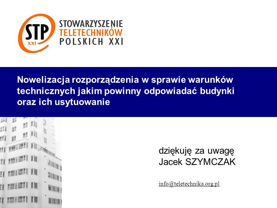 dziękuję za uwagę Jacek SZYMCZAK info@teletechnika.org.pl Nowelizacja rozporządzenia w sprawie warunków technicznych jakim powinny odpowiadać budynki
