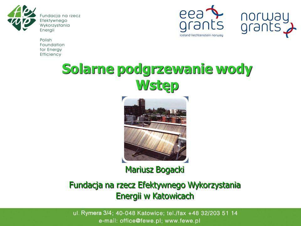 Solarne podgrzewanie wody Wstęp Mariusz Bogacki Fundacja na rzecz Efektywnego Wykorzystania Energii w Katowicach