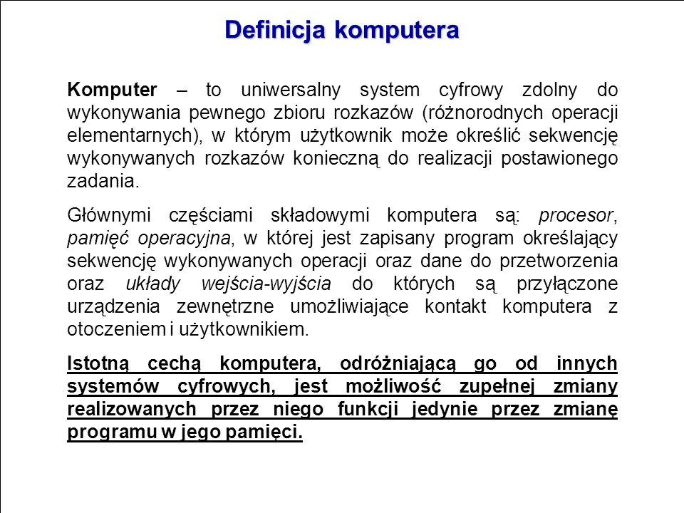 Definicja komputera Komputer – to uniwersalny system cyfrowy zdolny do wykonywania pewnego zbioru rozkazów (różnorodnych operacji elementarnych), w którym użytkownik może określić sekwencję wykonywanych rozkazów konieczną do realizacji postawionego zadania.