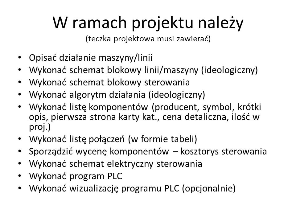 W ramach projektu należy (teczka projektowa musi zawierać) Opisać działanie maszyny/linii Wykonać schemat blokowy linii/maszyny (ideologiczny) Wykonać