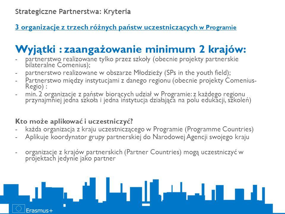Strategiczne Partnerstwa: Kryteria 3 organizacje z trzech różnych państw uczestniczących w Programie Wyjątki : zaangażowanie minimum 2 krajów: -partne