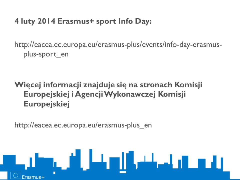 4 luty 2014 Erasmus+ sport Info Day: http://eacea.ec.europa.eu/erasmus-plus/events/info-day-erasmus- plus-sport_en Więcej informacji znajduje się na s