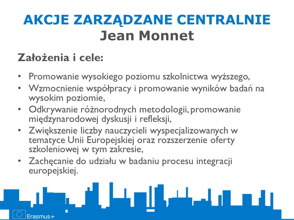 AKCJE ZARZĄDZANE CENTRALNIE Jean Monnet Założenia i cele: Promowanie wysokiego poziomu szkolnictwa wyższego, Wzmocnienie współpracy i promowanie wynik