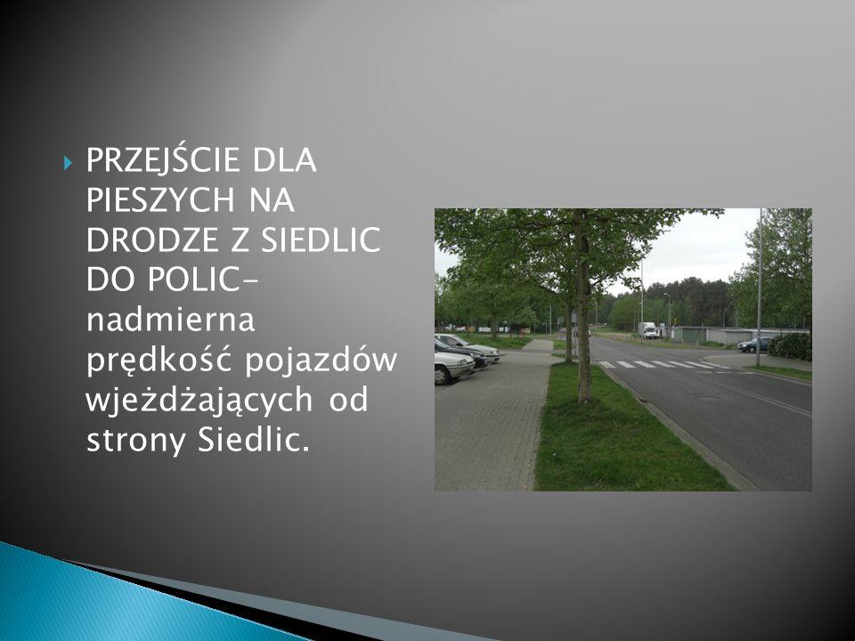 PRZEJŚCIE DLA PIESZYCH NA DRODZE Z SIEDLIC DO POLIC- nadmierna prędkość pojazdów wjeżdżających od strony Siedlic.