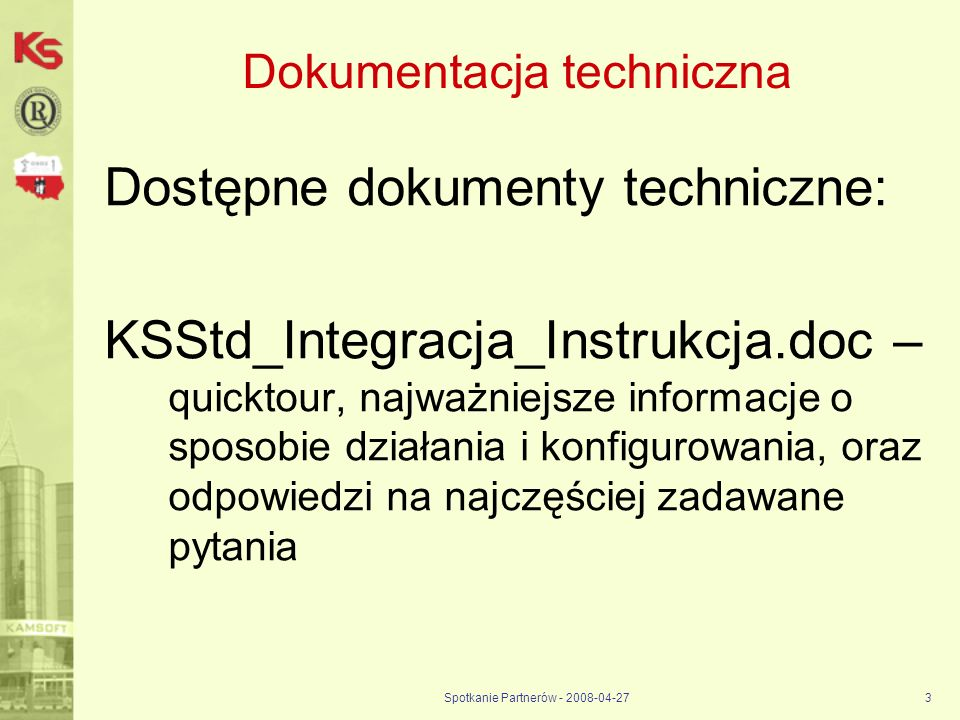 Spotkanie Partnerów - 2008-04-273 Dokumentacja techniczna Dostępne dokumenty techniczne: KSStd_Integracja_Instrukcja.doc – quicktour, najważniejsze in