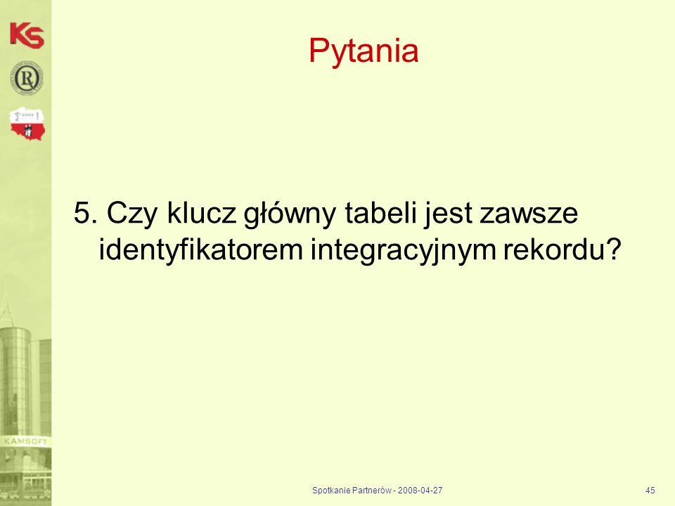 Spotkanie Partnerów - 2008-04-2745 Pytania 5. Czy klucz główny tabeli jest zawsze identyfikatorem integracyjnym rekordu?
