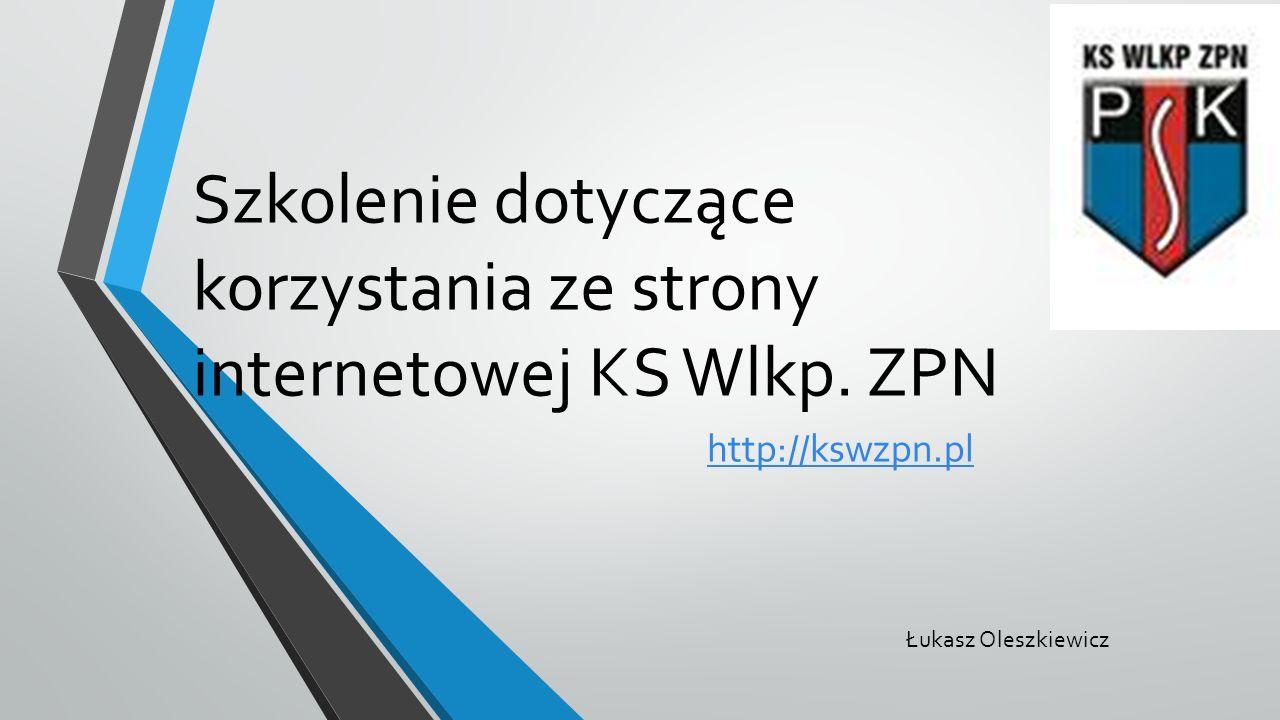 Szkolenie dotyczące korzystania ze strony internetowej KS Wlkp. ZPN http://kswzpn.pl Łukasz Oleszkiewicz