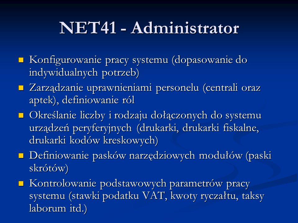 NET41 - Administrator Konfigurowanie pracy systemu (dopasowanie do indywidualnych potrzeb) Konfigurowanie pracy systemu (dopasowanie do indywidualnych potrzeb) Zarządzanie uprawnieniami personelu (centrali oraz aptek), definiowanie ról Zarządzanie uprawnieniami personelu (centrali oraz aptek), definiowanie ról Określanie liczby i rodzaju dołączonych do systemu urządzeń peryferyjnych (drukarki, drukarki fiskalne, drukarki kodów kreskowych) Określanie liczby i rodzaju dołączonych do systemu urządzeń peryferyjnych (drukarki, drukarki fiskalne, drukarki kodów kreskowych) Definiowanie pasków narzędziowych modułów (paski skrótów) Definiowanie pasków narzędziowych modułów (paski skrótów) Kontrolowanie podstawowych parametrów pracy systemu (stawki podatku VAT, kwoty ryczałtu, taksy laborum itd.) Kontrolowanie podstawowych parametrów pracy systemu (stawki podatku VAT, kwoty ryczałtu, taksy laborum itd.)