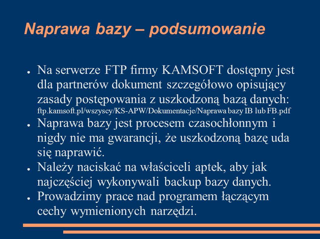 Naprawa bazy – podsumowanie Na serwerze FTP firmy KAMSOFT dostępny jest dla partnerów dokument szczegółowo opisujący zasady postępowania z uszkodzoną bazą danych: ftp.kamsoft.pl/wszyscy/KS-APW/Dokumentacje/Naprawa bazy IB lub FB.pdf Naprawa bazy jest procesem czasochłonnym i nigdy nie ma gwarancji, że uszkodzoną bazę uda się naprawić.