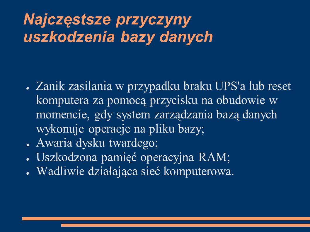 Najczęstsze przyczyny uszkodzenia bazy danych Zanik zasilania w przypadku braku UPS a lub reset komputera za pomocą przycisku na obudowie w momencie, gdy system zarządzania bazą danych wykonuje operacje na pliku bazy; Awaria dysku twardego; Uszkodzona pamięć operacyjna RAM; Wadliwie działająca sieć komputerowa.