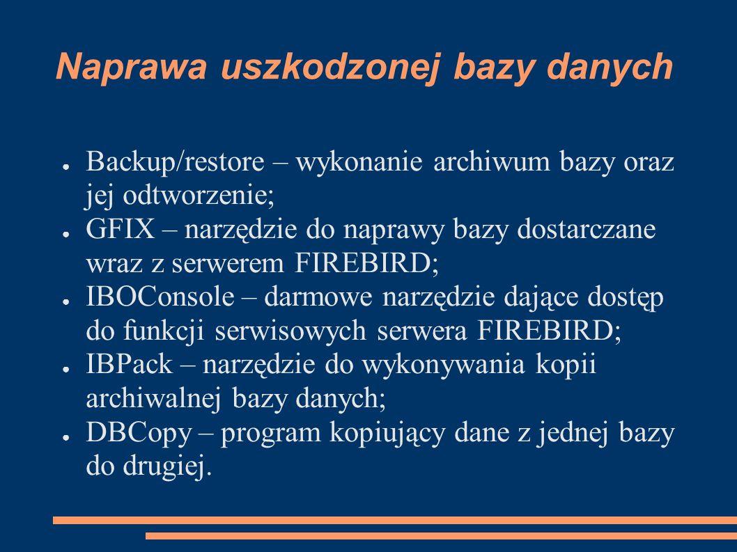 Naprawa uszkodzonej bazy danych Backup/restore – wykonanie archiwum bazy oraz jej odtworzenie; GFIX – narzędzie do naprawy bazy dostarczane wraz z serwerem FIREBIRD; IBOConsole – darmowe narzędzie dające dostęp do funkcji serwisowych serwera FIREBIRD; IBPack – narzędzie do wykonywania kopii archiwalnej bazy danych; DBCopy – program kopiujący dane z jednej bazy do drugiej.