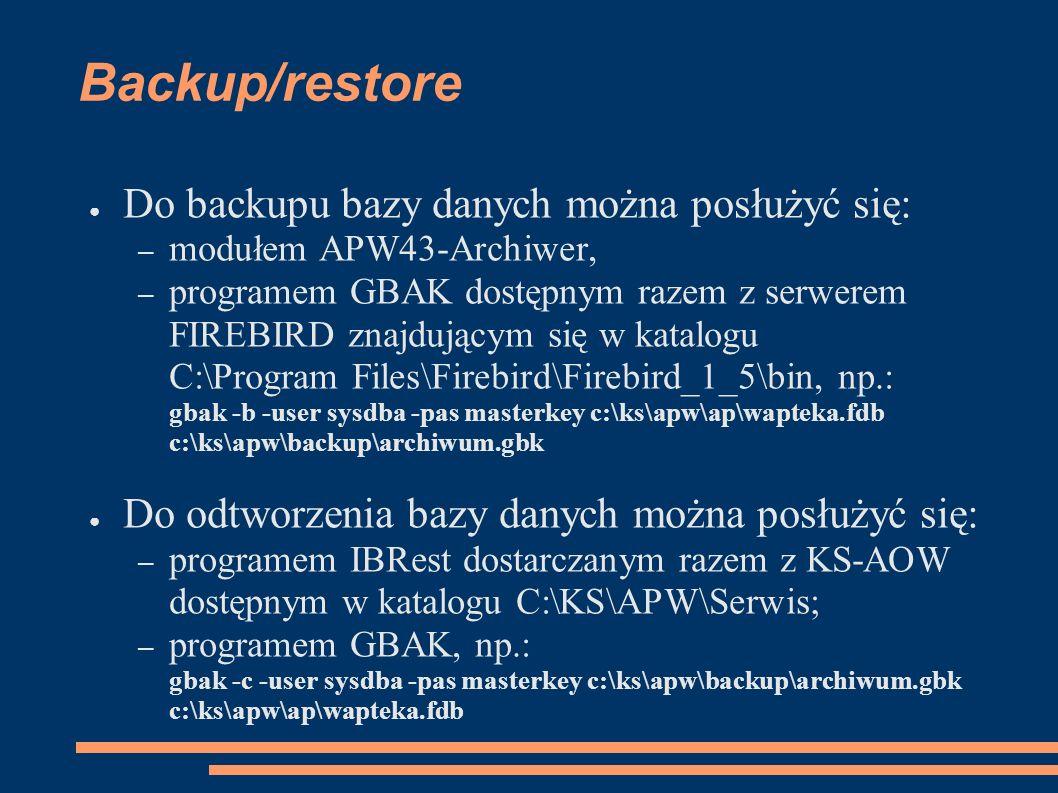 Backup/restore Do backupu bazy danych można posłużyć się: – modułem APW43-Archiwer, – programem GBAK dostępnym razem z serwerem FIREBIRD znajdującym się w katalogu C:\Program Files\Firebird\Firebird_1_5\bin, np.: gbak -b -user sysdba -pas masterkey c:\ks\apw\ap\wapteka.fdb c:\ks\apw\backup\archiwum.gbk Do odtworzenia bazy danych można posłużyć się: – programem IBRest dostarczanym razem z KS-AOW dostępnym w katalogu C:\KS\APW\Serwis; – programem GBAK, np.: gbak -c -user sysdba -pas masterkey c:\ks\apw\backup\archiwum.gbk c:\ks\apw\ap\wapteka.fdb