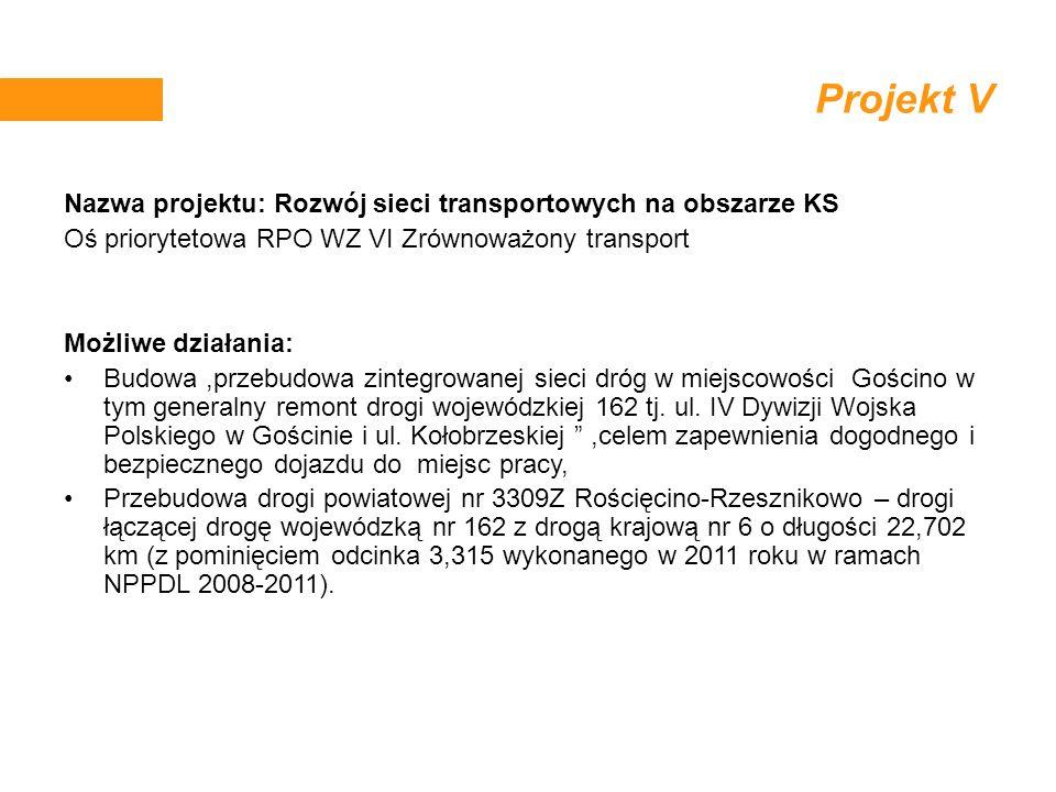 Projekt V Nazwa projektu: Rozwój sieci transportowych na obszarze KS Oś priorytetowa RPO WZ VI Zrównoważony transport Możliwe działania: Budowa,przebu