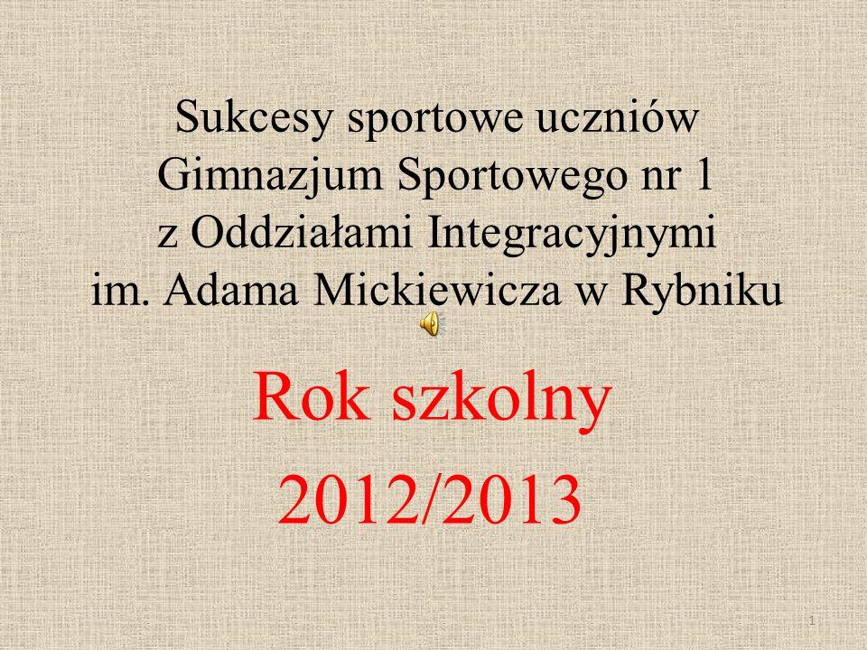 Sukcesy sportowe uczniów Gimnazjum Sportowego nr 1 z Oddziałami Integracyjnymi im. Adama Mickiewicza w Rybniku Rok szkolny 2012/2013 1