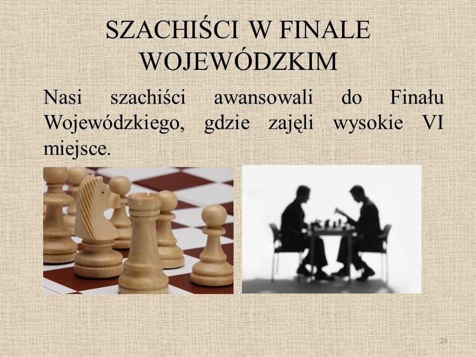 SZACHIŚCI W FINALE WOJEWÓDZKIM Nasi szachiści awansowali do Finału Wojewódzkiego, gdzie zajęli wysokie VI miejsce. 28