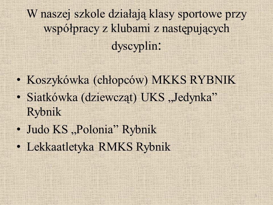 W naszej szkole działają klasy sportowe przy współpracy z klubami z następujących dyscyplin : Koszykówka (chłopców) MKKS RYBNIK Siatkówka (dziewcząt) UKS Jedynka Rybnik Judo KS Polonia Rybnik Lekkaatletyka RMKS Rybnik 3