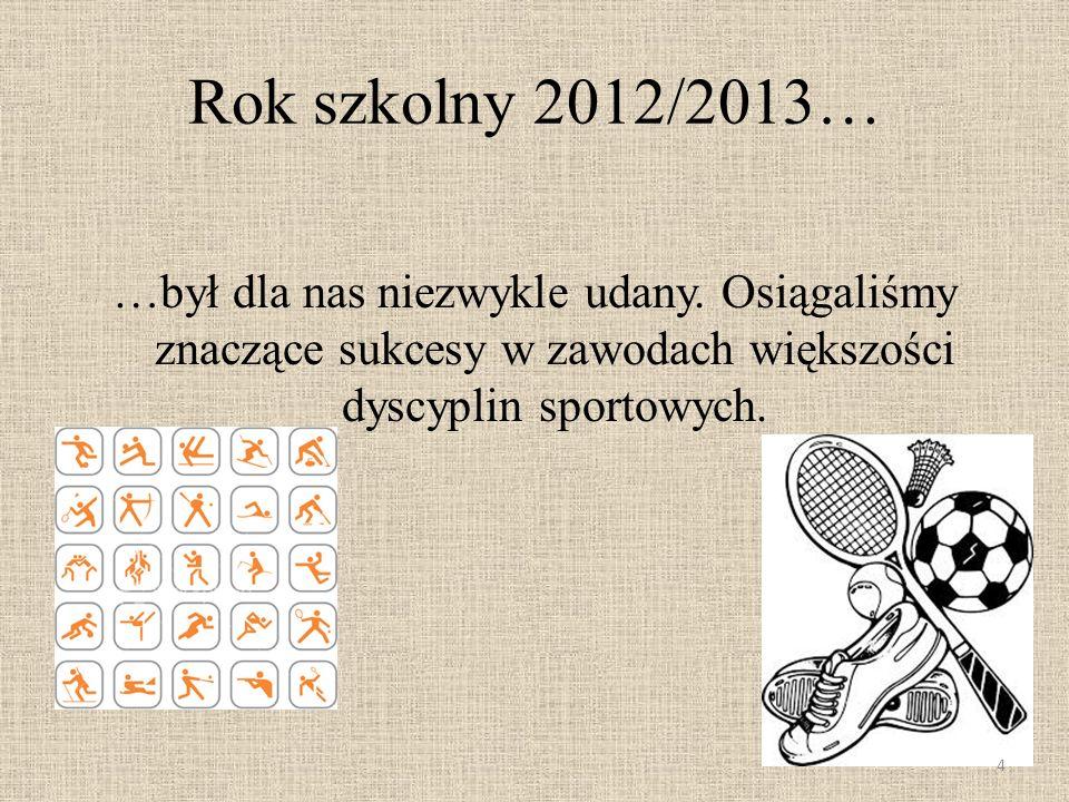 Rok szkolny 2012/2013… …był dla nas niezwykle udany. Osiągaliśmy znaczące sukcesy w zawodach większości dyscyplin sportowych. 4