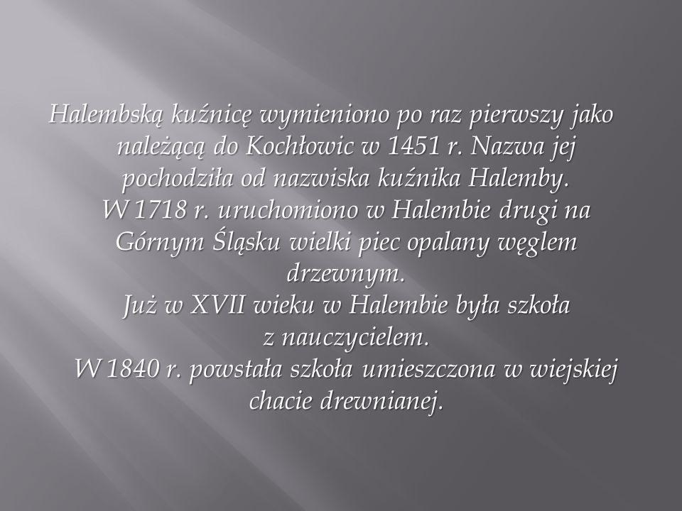 Halembską kuźnicę wymieniono po raz pierwszy jako należącą do Kochłowic w 1451 r. Nazwa jej pochodziła od nazwiska kuźnika Halemby. W 1718 r. uruchomi
