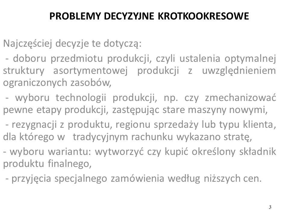 PROBLEMY DECYZYJNE KROTKOOKRESOWE Najczęściej decyzje te dotyczą: - doboru przedmiotu produkcji, czyli ustalenia optymalnej struktury asortymentowej p