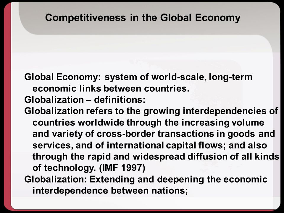 Competitiveness in the Global Economy Global Economy: system of world-scale, long-term economic links between countries.