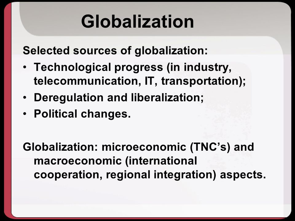 Selected sources of globalization: Technological progress (in industry, telecommunication, IT, transportation); Deregulation and liberalization; Political changes.