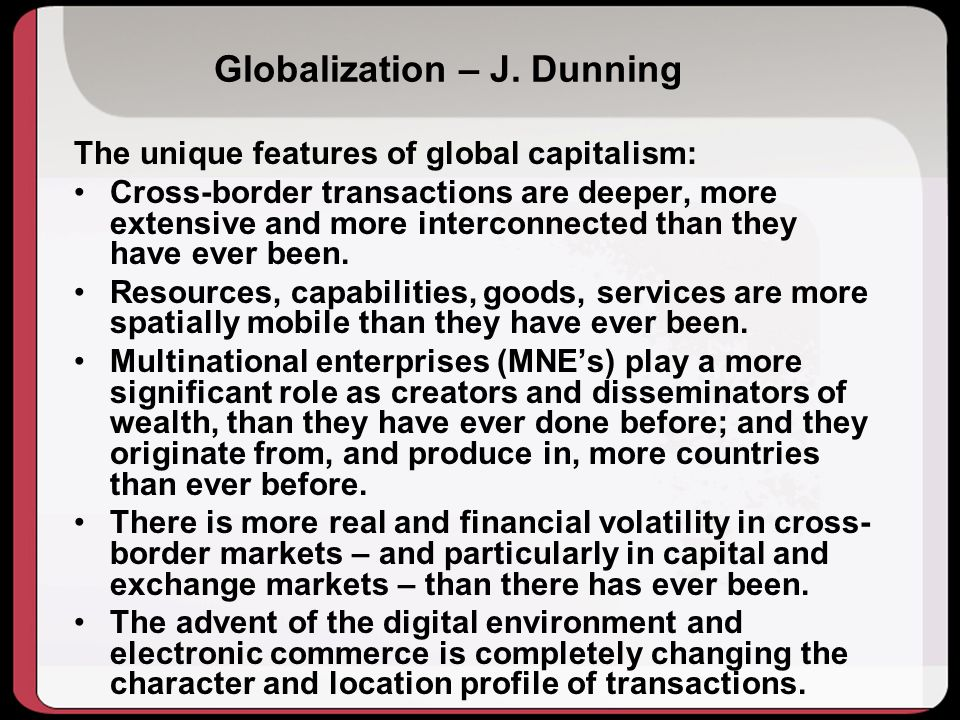 Globalization – J. Dunning The unique features of global capitalism: Cross-border transactions are deeper, more extensive and more interconnected than