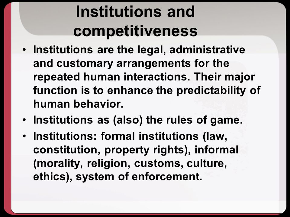 Institutions and competitiveness Institutions are the legal, administrative and customary arrangements for the repeated human interactions.