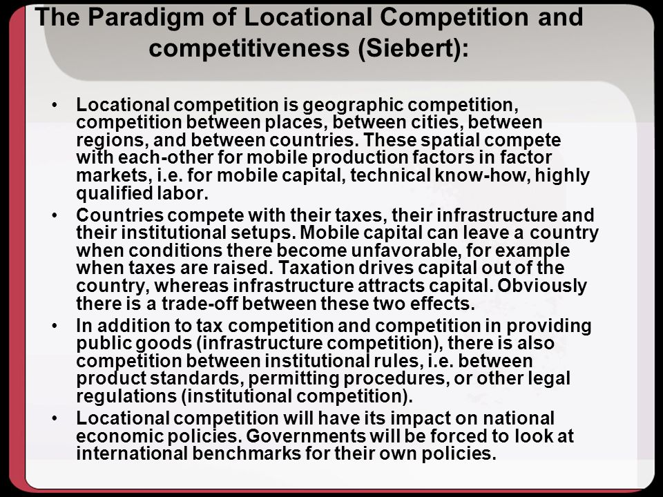 The Paradigm of Locational Competition and competitiveness (Siebert): Locational competition is geographic competition, competition between places, between cities, between regions, and between countries.