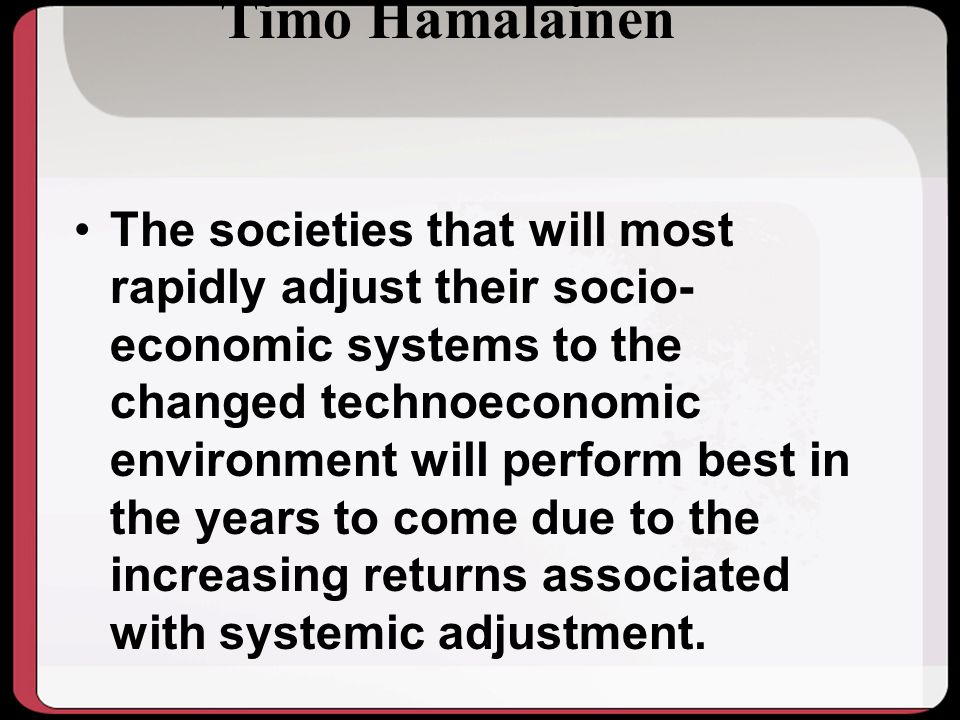 Timo Hamalainen The societies that will most rapidly adjust their socio- economic systems to the changed technoeconomic environment will perform best in the years to come due to the increasing returns associated with systemic adjustment.