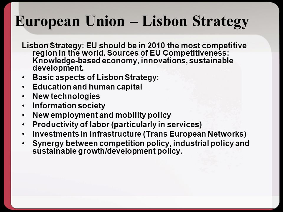 European Union – Lisbon Strategy Lisbon Strategy: EU should be in 2010 the most competitive region in the world.