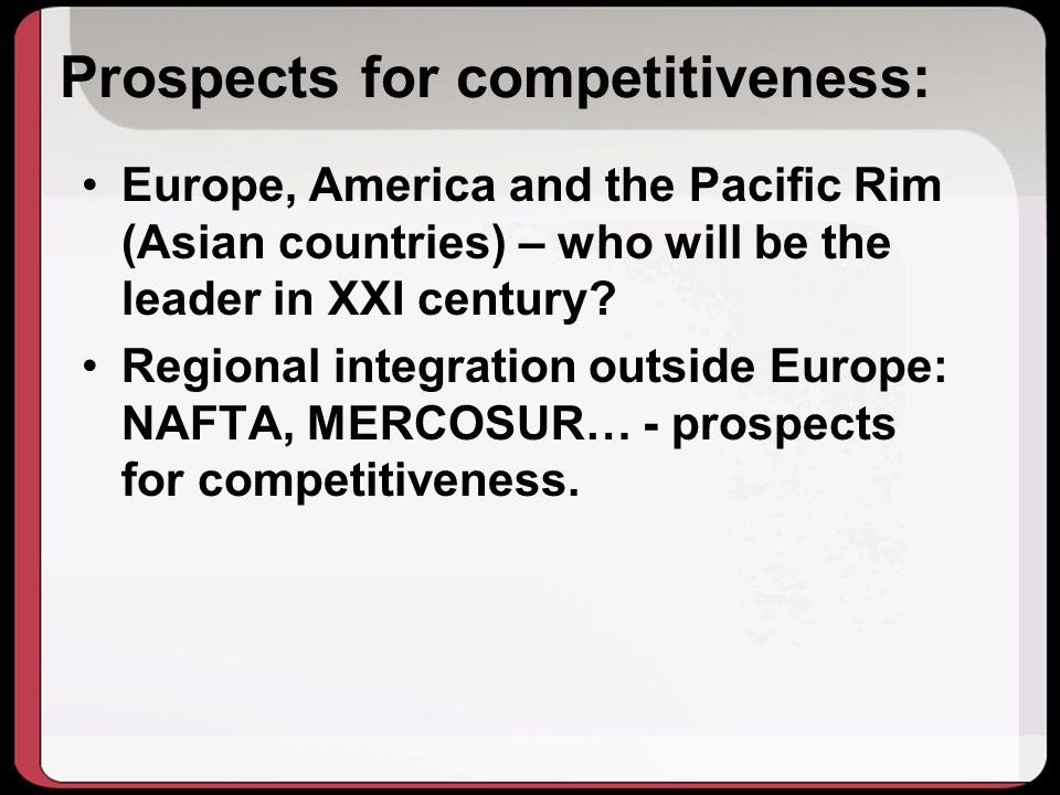Prospects for competitiveness: Europe, America and the Pacific Rim (Asian countries) – who will be the leader in XXI century.