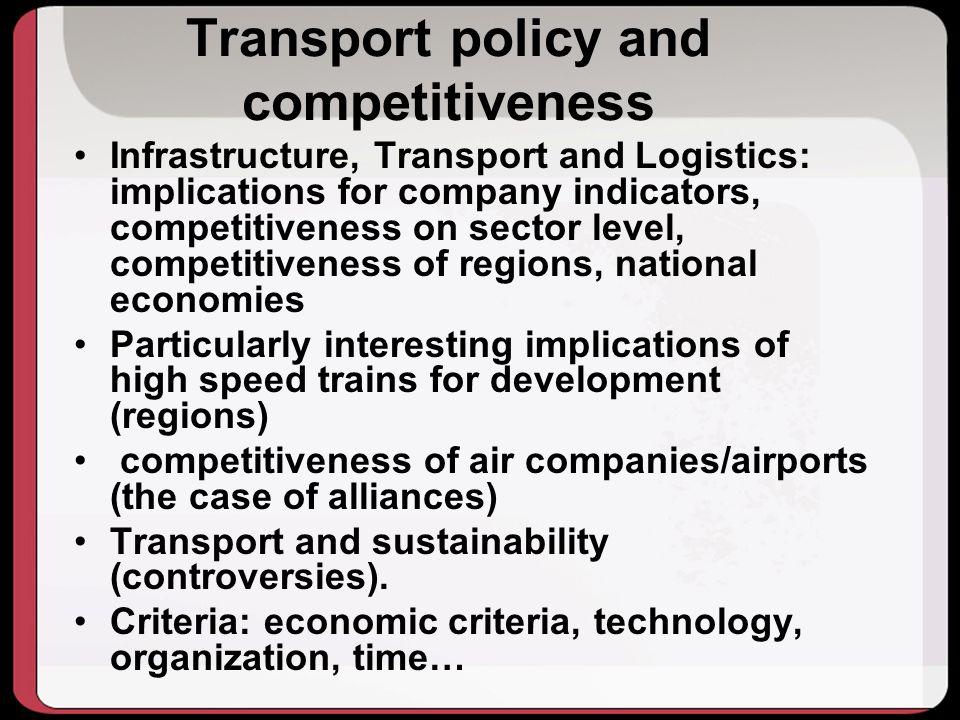 Transport policy and competitiveness Infrastructure, Transport and Logistics: implications for company indicators, competitiveness on sector level, competitiveness of regions, national economies Particularly interesting implications of high speed trains for development (regions) competitiveness of air companies/airports (the case of alliances) Transport and sustainability (controversies).