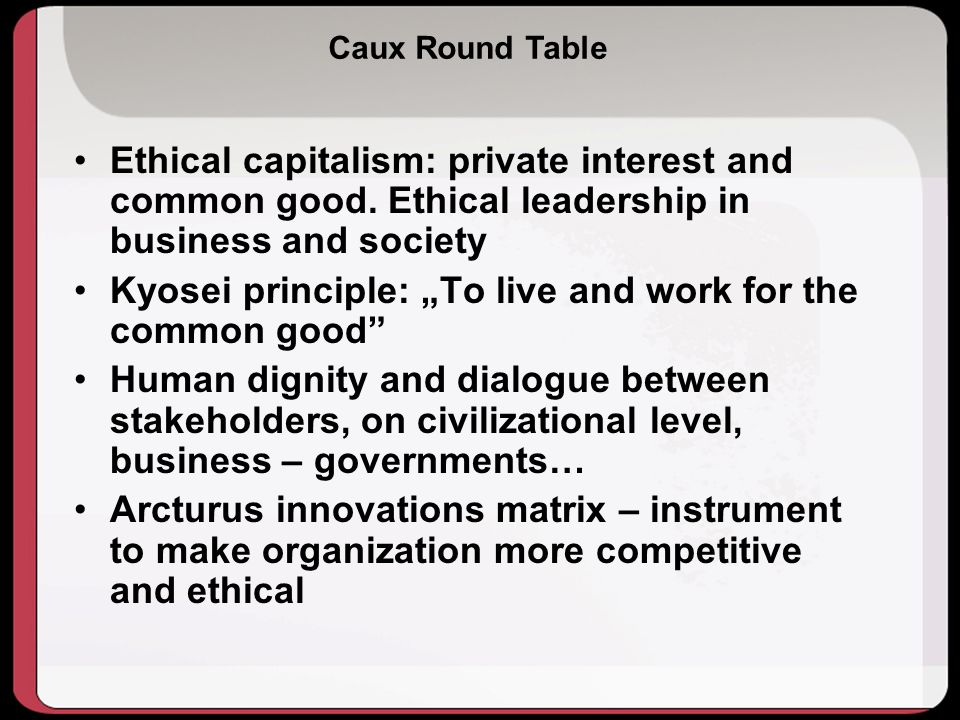 Caux Round Table Ethical capitalism: private interest and common good.