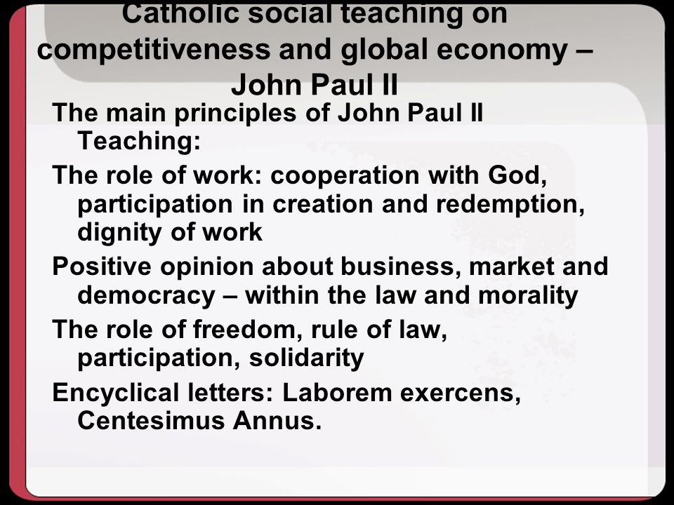 Catholic social teaching on competitiveness and global economy – John Paul II The main principles of John Paul II Teaching: The role of work: cooperation with God, participation in creation and redemption, dignity of work Positive opinion about business, market and democracy – within the law and morality The role of freedom, rule of law, participation, solidarity Encyclical letters: Laborem exercens, Centesimus Annus.
