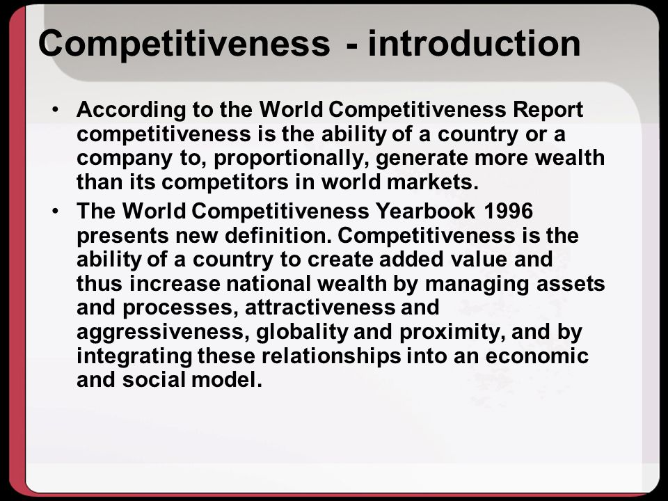 Competitiveness - introduction According to the World Competitiveness Report competitiveness is the ability of a country or a company to, proportionally, generate more wealth than its competitors in world markets.