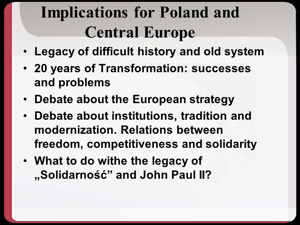 Implications for Poland and Central Europe Legacy of difficult history and old system 20 years of Transformation: successes and problems Debate about the European strategy Debate about institutions, tradition and modernization.