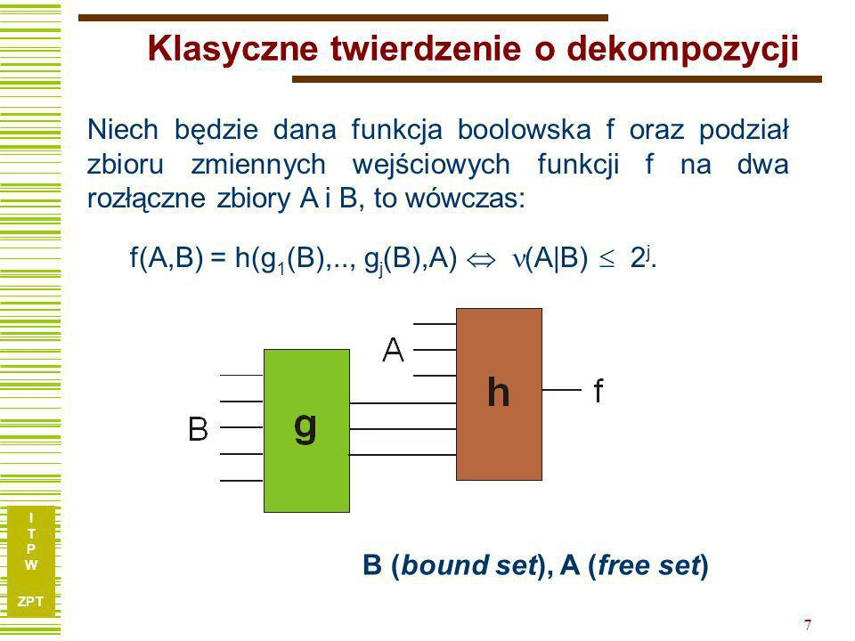 I T P W ZPT 7 Klasyczne twierdzenie o dekompozycji Niech będzie dana funkcja boolowska f oraz podział zbioru zmiennych wejściowych funkcji f na dwa rozłączne zbiory A i B, to wówczas: f(A,B) = h(g 1 (B),.., g j (B),A) (A|B) 2 j.