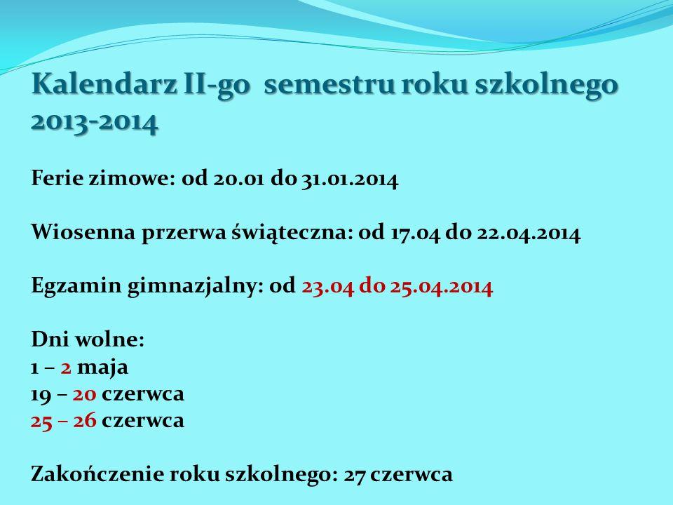 Kalendarz II-go semestru roku szkolnego 2013-2014 Ferie zimowe: od 20.01 do 31.01.2014 Wiosenna przerwa świąteczna: od 17.04 do 22.04.2014 Egzamin gim