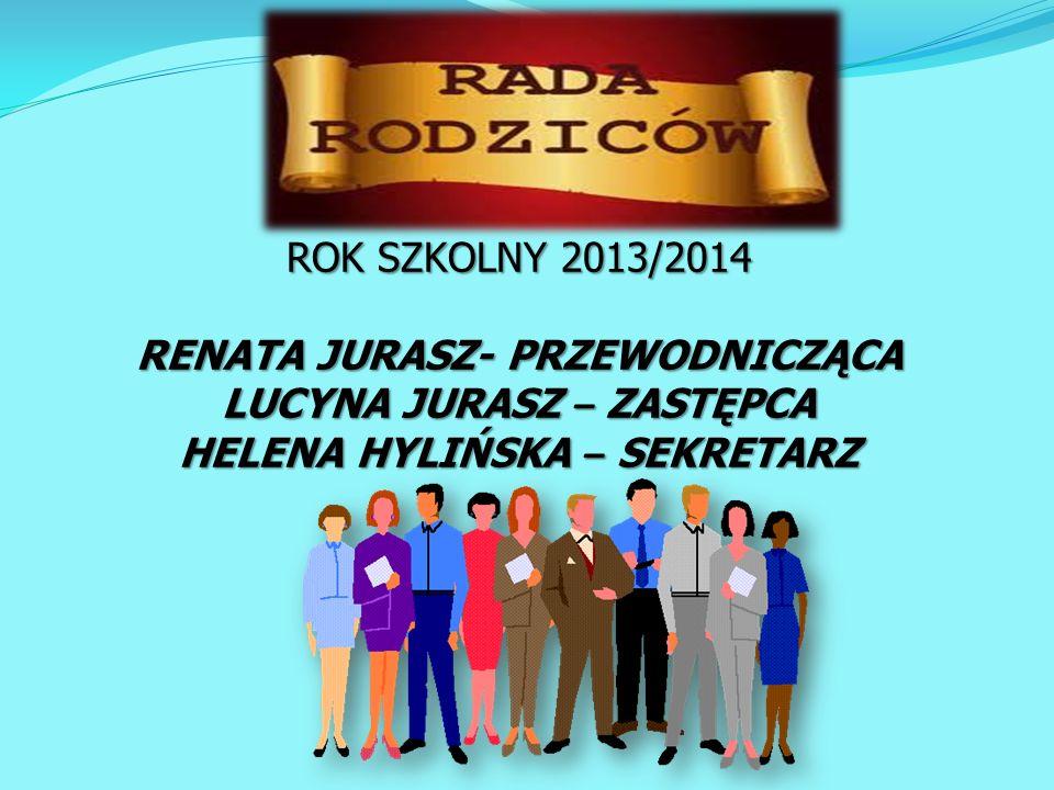 ROK SZKOLNY 2013/2014 RENATA JURASZ- PRZEWODNICZĄCA LUCYNA JURASZ – ZASTĘPCA HELENA HYLIŃSKA – SEKRETARZ