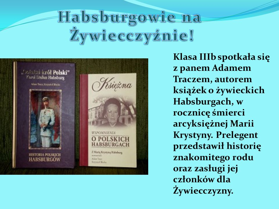Klasa IIIb spotkała się z panem Adamem Traczem, autorem książek o żywieckich Habsburgach, w rocznicę śmierci arcyksiężnej Marii Krystyny. Prelegent pr