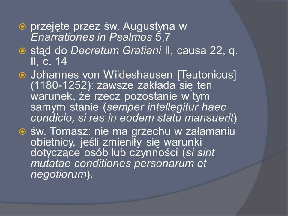 Bartolus wprowadza do prawa cywilnego dorozumiany warunek: rebus sic se habentibus, ale ograniczając do renuntiatio Baldus rozszerza na wszystkie promissiones Hugo Grocjusz cytuje Senekę w De iure belli ac pacis II, 16, 27,3