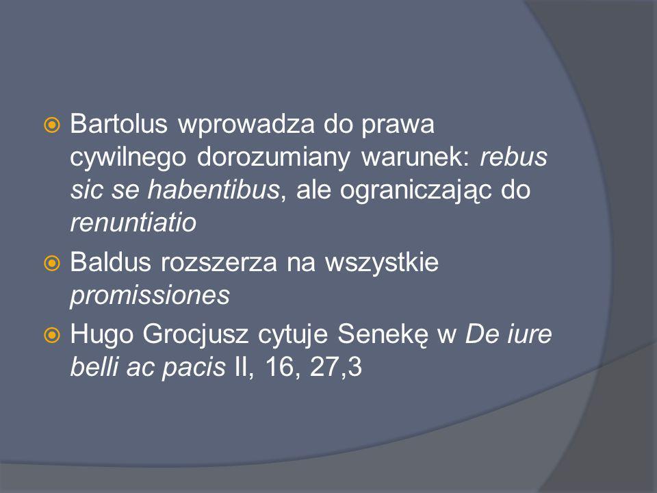 Bartolus wprowadza do prawa cywilnego dorozumiany warunek: rebus sic se habentibus, ale ograniczając do renuntiatio Baldus rozszerza na wszystkie prom