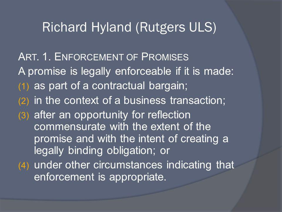 Richard Hyland (Rutgers ULS) A RT. 1. E NFORCEMENT OF P ROMISES A promise is legally enforceable if it is made: (1) as part of a contractual bargain;