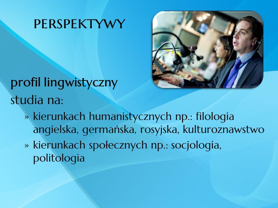 perspektywy profil lingwistyczny studia na: kierunkach humanistycznych np.: filologia angielska, germańska, rosyjska, kulturoznawstwo kierunkach społe